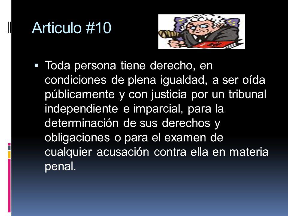 Articulo #10 Toda persona tiene derecho, en condiciones de plena igualdad, a ser oída públicamente y con justicia por un tribunal independiente e impa