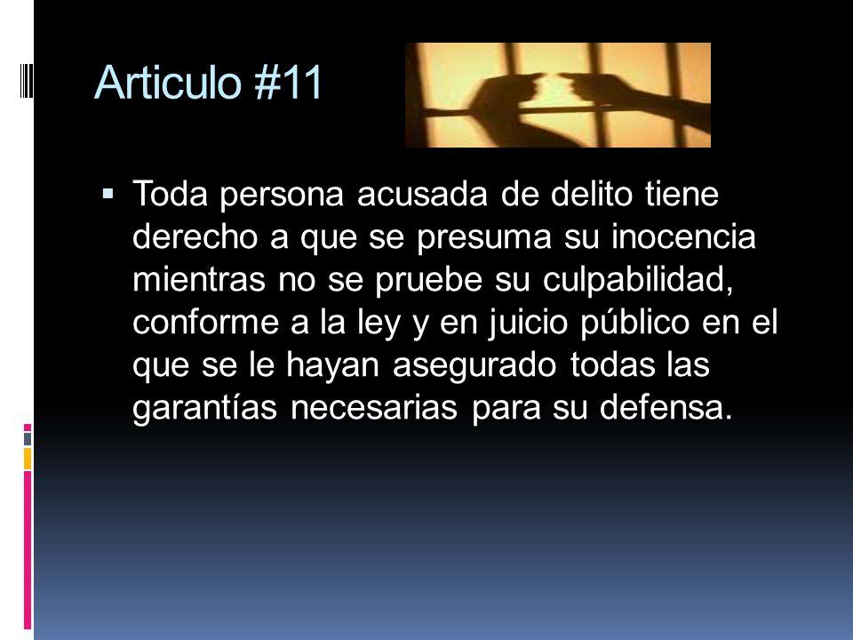 Articulo #11 Toda persona acusada de delito tiene derecho a que se presuma su inocencia mientras no se pruebe su culpabilidad, conforme a la ley y en juicio público en el que se le hayan asegurado todas las garantías necesarias para su defensa.