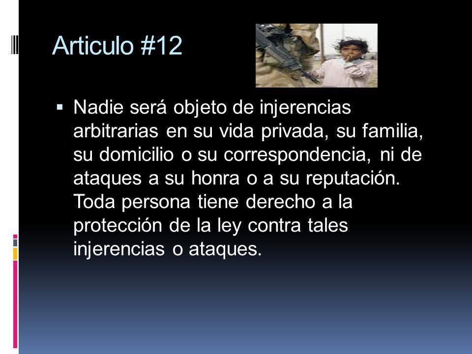 Articulo #12 Nadie será objeto de injerencias arbitrarias en su vida privada, su familia, su domicilio o su correspondencia, ni de ataques a su honra o a su reputación.