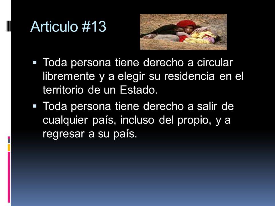 Articulo #13 Toda persona tiene derecho a circular libremente y a elegir su residencia en el territorio de un Estado. Toda persona tiene derecho a sal