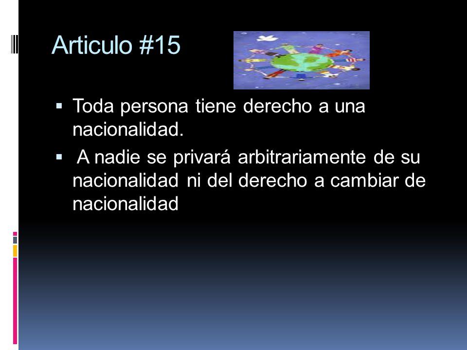 Articulo #15 Toda persona tiene derecho a una nacionalidad. A nadie se privará arbitrariamente de su nacionalidad ni del derecho a cambiar de nacional