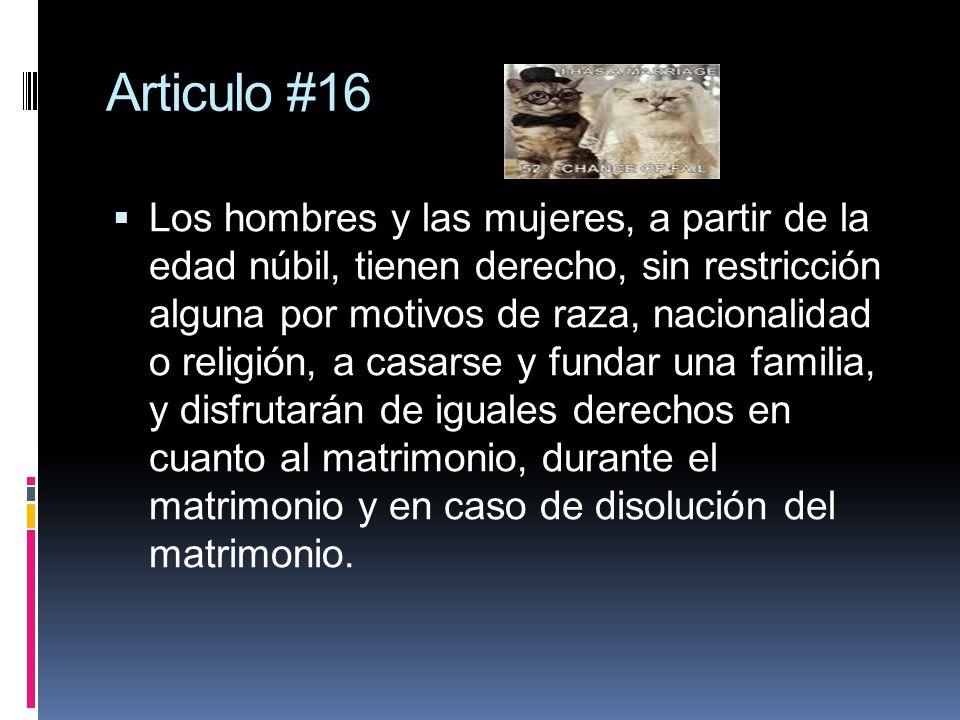 Articulo #16 Los hombres y las mujeres, a partir de la edad núbil, tienen derecho, sin restricción alguna por motivos de raza, nacionalidad o religión, a casarse y fundar una familia, y disfrutarán de iguales derechos en cuanto al matrimonio, durante el matrimonio y en caso de disolución del matrimonio.