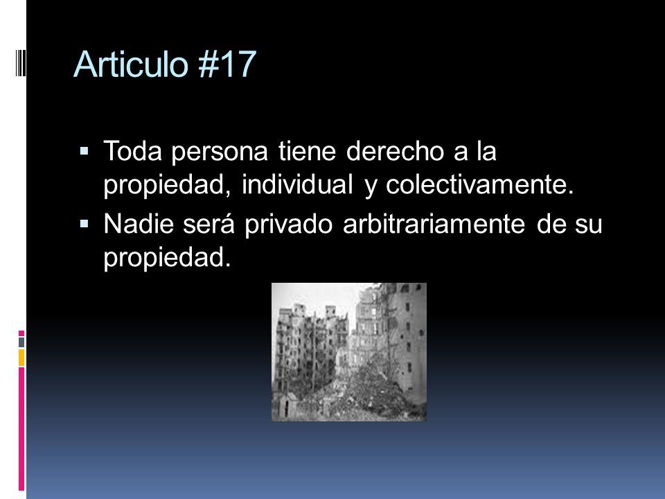 Articulo #17 Toda persona tiene derecho a la propiedad, individual y colectivamente. Nadie será privado arbitrariamente de su propiedad.