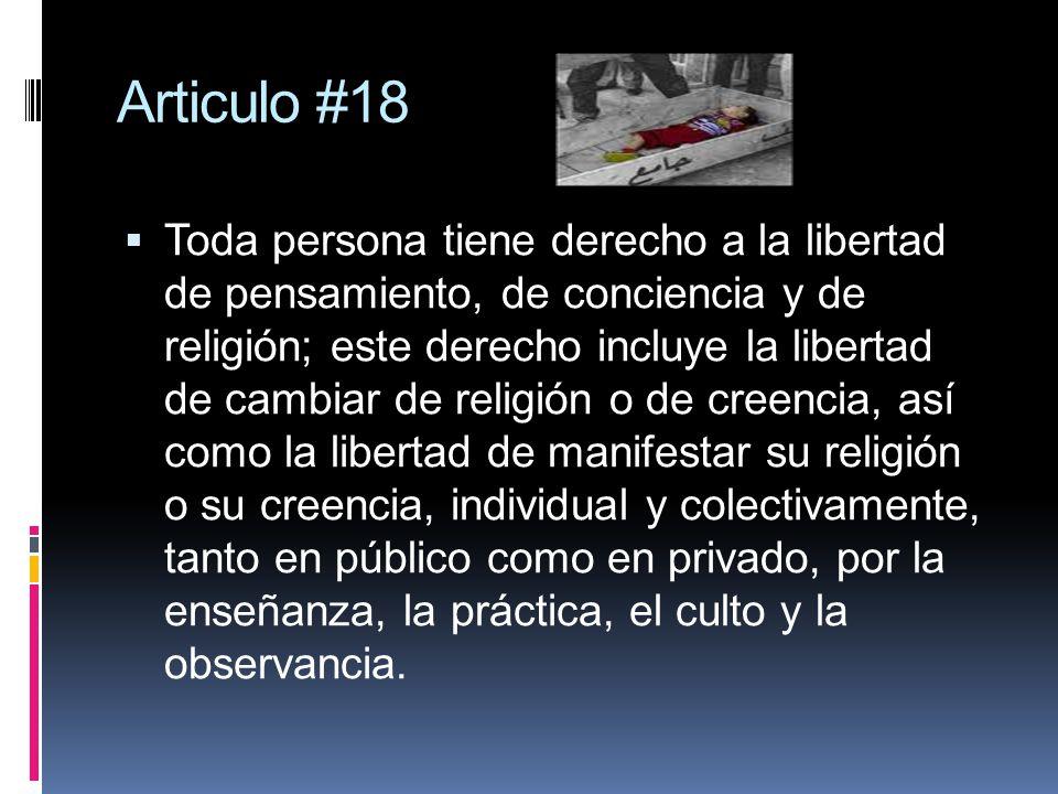Articulo #18 Toda persona tiene derecho a la libertad de pensamiento, de conciencia y de religión; este derecho incluye la libertad de cambiar de reli