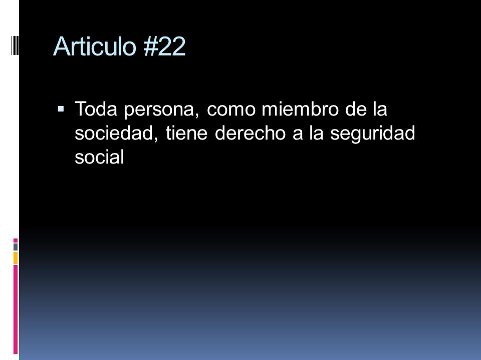 Articulo #22 Toda persona, como miembro de la sociedad, tiene derecho a la seguridad social