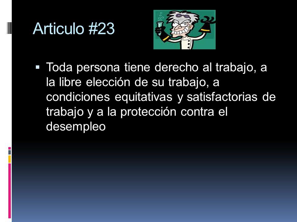 Articulo #23 Toda persona tiene derecho al trabajo, a la libre elección de su trabajo, a condiciones equitativas y satisfactorias de trabajo y a la pr