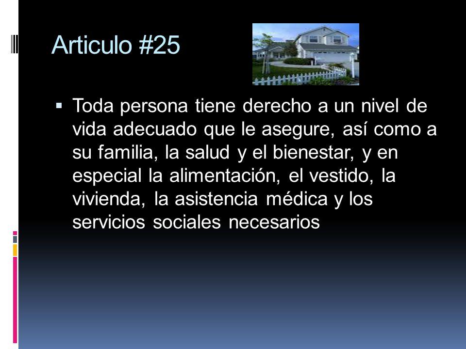 Articulo #25 Toda persona tiene derecho a un nivel de vida adecuado que le asegure, así como a su familia, la salud y el bienestar, y en especial la alimentación, el vestido, la vivienda, la asistencia médica y los servicios sociales necesarios