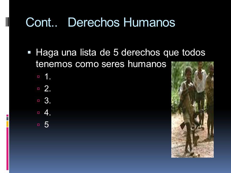 Cont.. Derechos Humanos Haga una lista de 5 derechos que todos tenemos como seres humanos 1. 2. 3. 4. 5