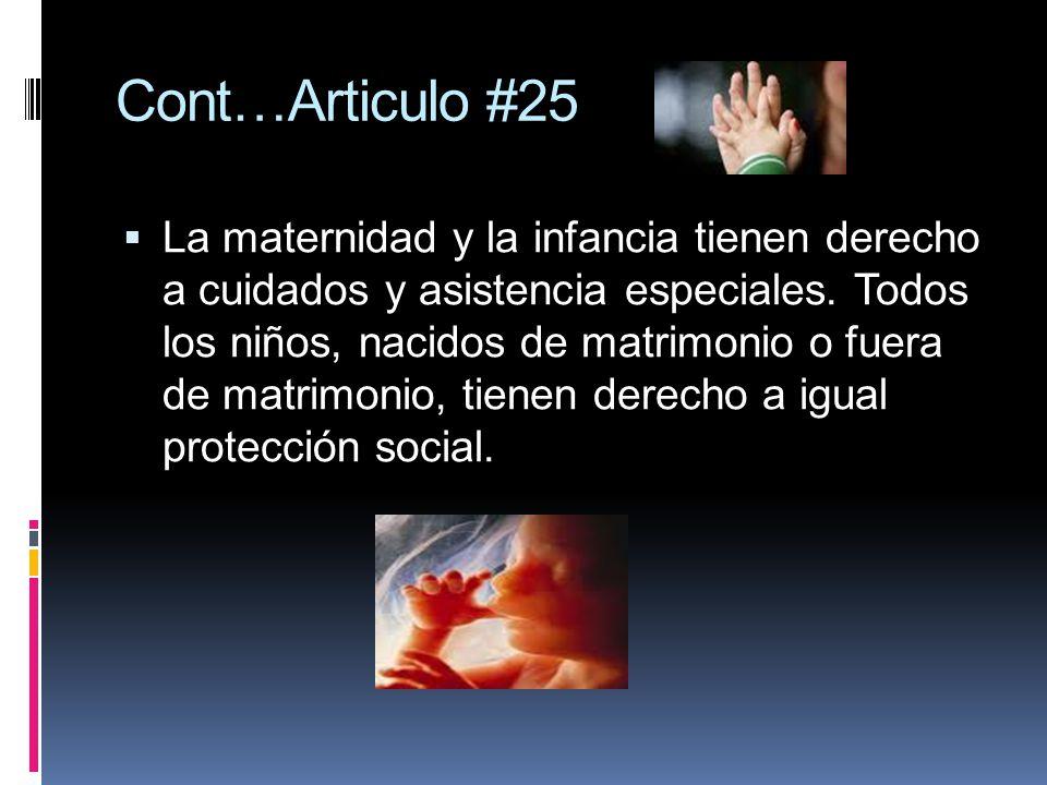 Cont…Articulo #25 La maternidad y la infancia tienen derecho a cuidados y asistencia especiales. Todos los niños, nacidos de matrimonio o fuera de mat