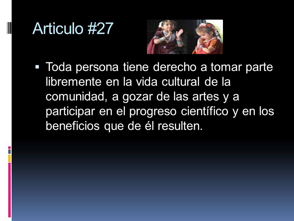 Articulo #27 Toda persona tiene derecho a tomar parte libremente en la vida cultural de la comunidad, a gozar de las artes y a participar en el progreso científico y en los beneficios que de él resulten.