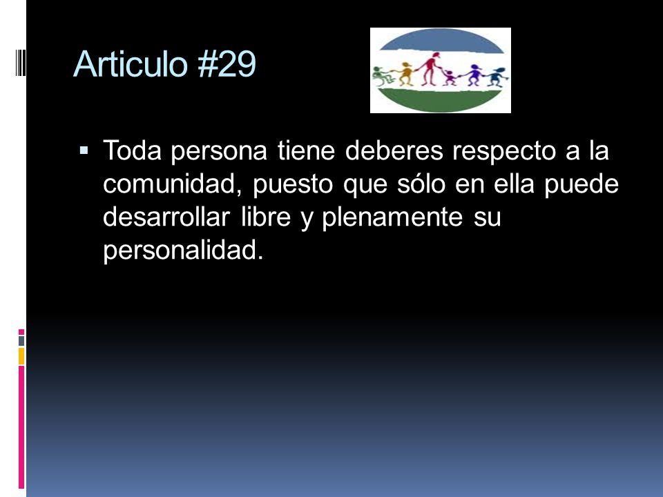 Articulo #29 Toda persona tiene deberes respecto a la comunidad, puesto que sólo en ella puede desarrollar libre y plenamente su personalidad.