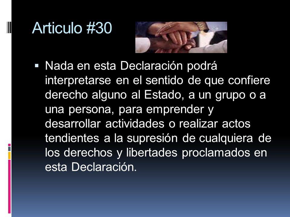 Articulo #30 Nada en esta Declaración podrá interpretarse en el sentido de que confiere derecho alguno al Estado, a un grupo o a una persona, para emp