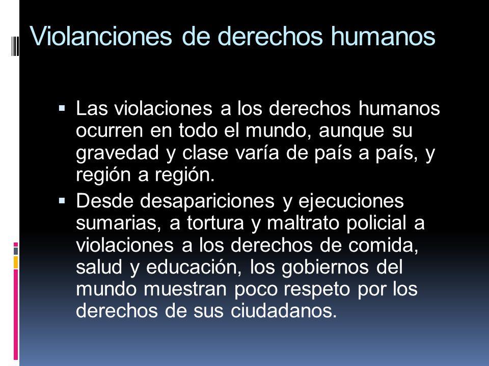 Violanciones de derechos humanos Las violaciones a los derechos humanos ocurren en todo el mundo, aunque su gravedad y clase varía de país a país, y r