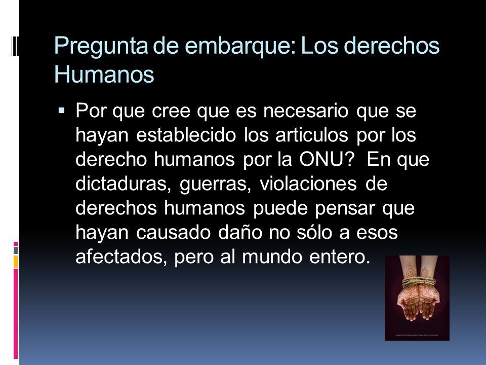 Pregunta de embarque: Los derechos Humanos Por que cree que es necesario que se hayan establecido los articulos por los derecho humanos por la ONU? En