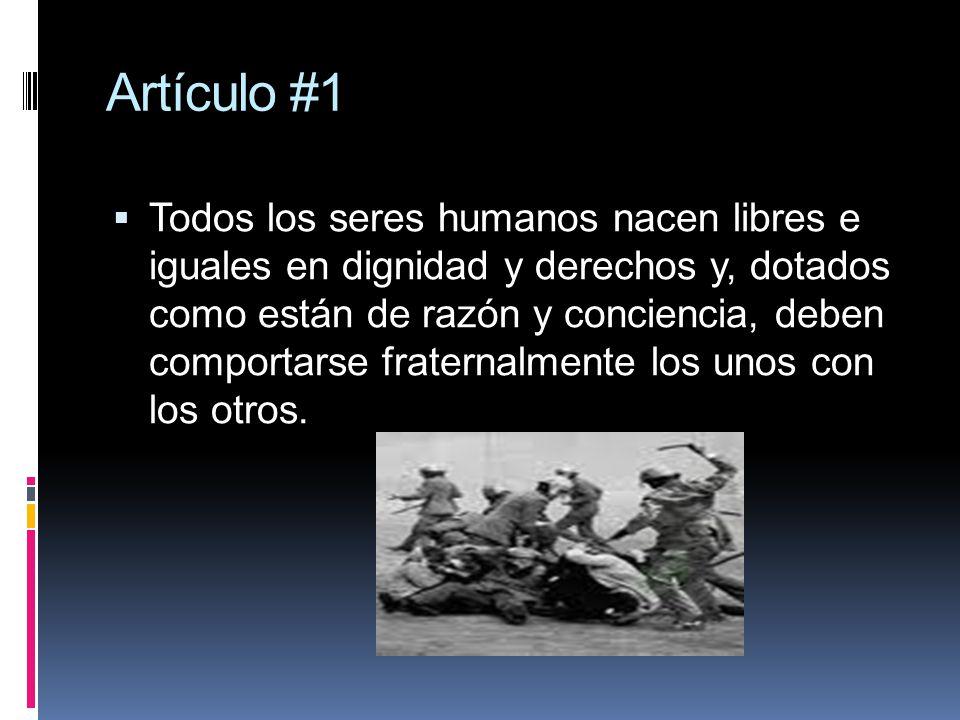 Artículo #1 Todos los seres humanos nacen libres e iguales en dignidad y derechos y, dotados como están de razón y conciencia, deben comportarse frate