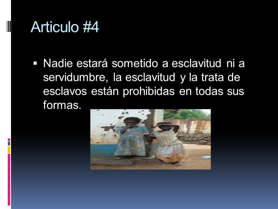 Articulo #4 Nadie estará sometido a esclavitud ni a servidumbre, la esclavitud y la trata de esclavos están prohibidas en todas sus formas.
