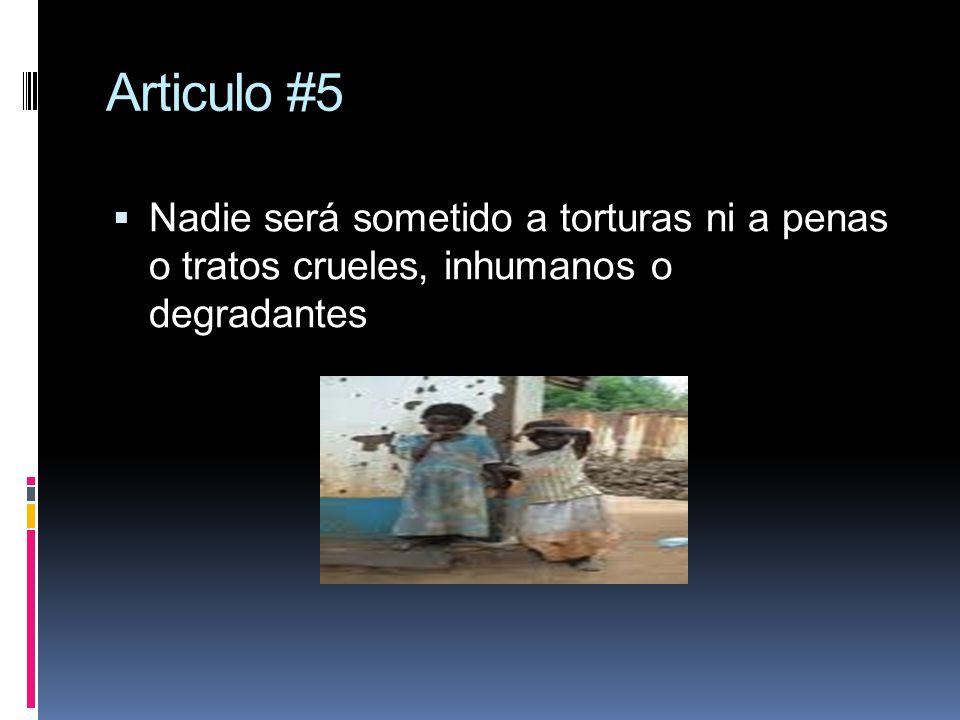 Articulo #5 Nadie será sometido a torturas ni a penas o tratos crueles, inhumanos o degradantes