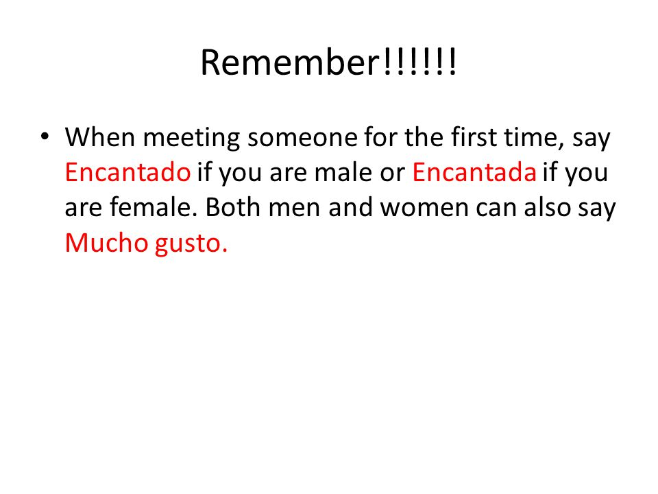 Remember!!!!!! When meeting someone for the first time, say Encantado if you are male or Encantada if you are female. Both men and women can also say