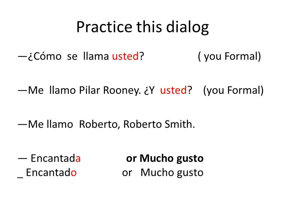 Practice this dialog ¿Cómo se llama usted.( you Formal) Me llamo Pilar Rooney.