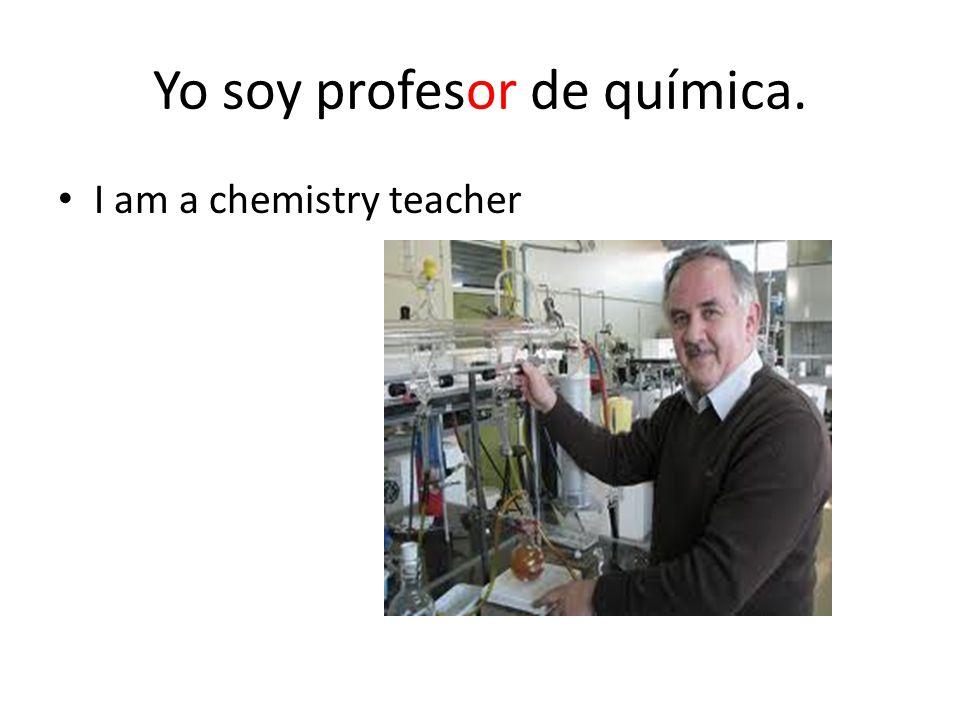 Yo soy profesor de química. I am a chemistry teacher