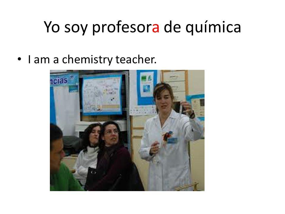 Yo soy profesora de química I am a chemistry teacher.