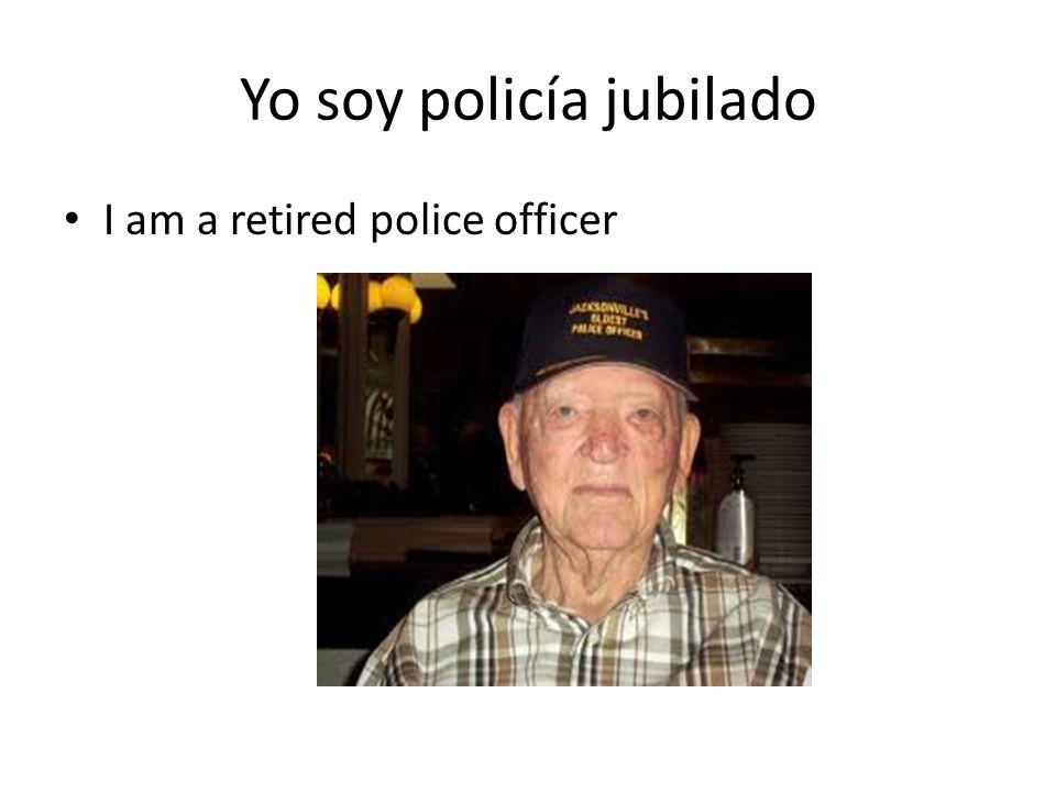Yo soy policía jubilado I am a retired police officer