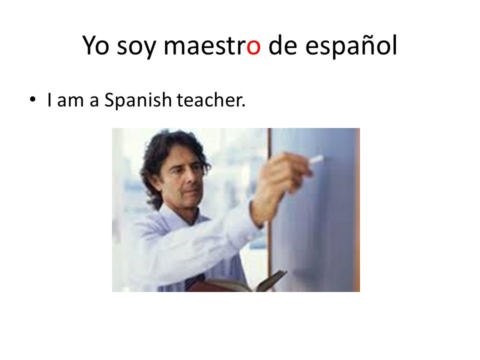 Yo soy maestro de español I am a Spanish teacher.