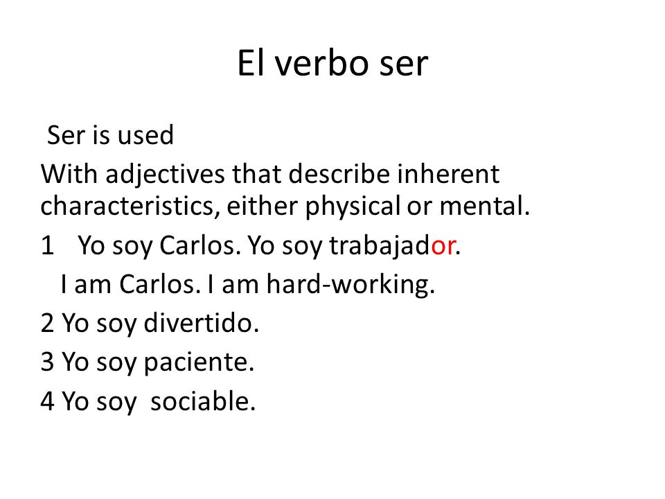 El verbo ser Ser is used With adjectives that describe inherent characteristics, either physical or mental. 1Yo soy Carlos. Yo soy trabajador. I am Ca