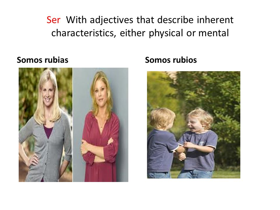 Ser With adjectives that describe inherent characteristics, either physical or mental Somos rubiasSomos rubios