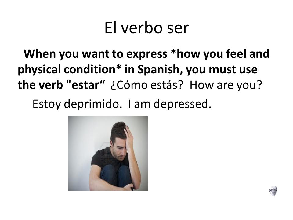 El verbo ser When you want to express *how you feel and physical condition* in Spanish, you must use the verb