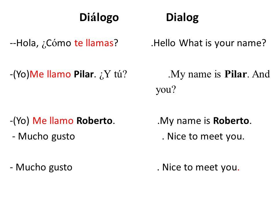 Practice this dialog ¿Cómo te llamas (tú).(You informal)Me llamo Pilar Rooney.