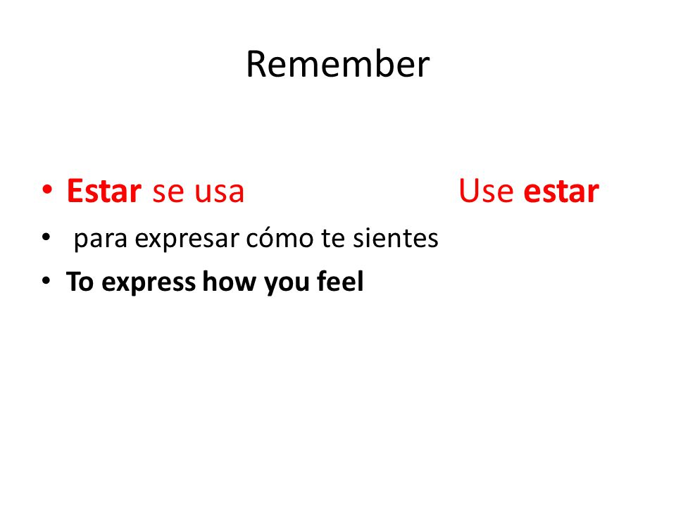 Remember Estar se usa Use estar para expresar cómo te sientes To express how you feel