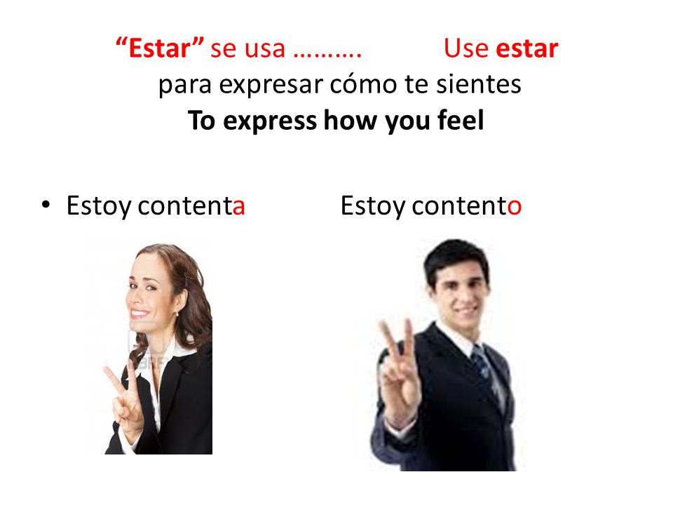 Estar se usa ………. Use estar para expresar cómo te sientes To express how you feel Estoy contenta Estoy contento