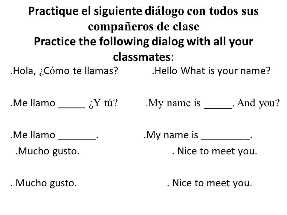 Practique el siguiente di álogo con todos sus compañeros de clase Practice the following dialog with all your classmates:.Hola, ¿ C ó mo te llamas?.Hello What is your name?.Me llamo _____ ¿Y tú?.My name is _____.
