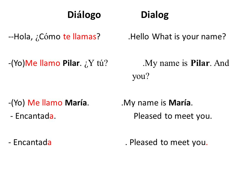 Di á logo Dialog --Hola, ¿ C ó mo te llamas?.Hello What is your name? -(Yo)Me llamo Pilar. ¿Y tú?.My name is Pilar. And you? -(Yo) Me llamo María..My
