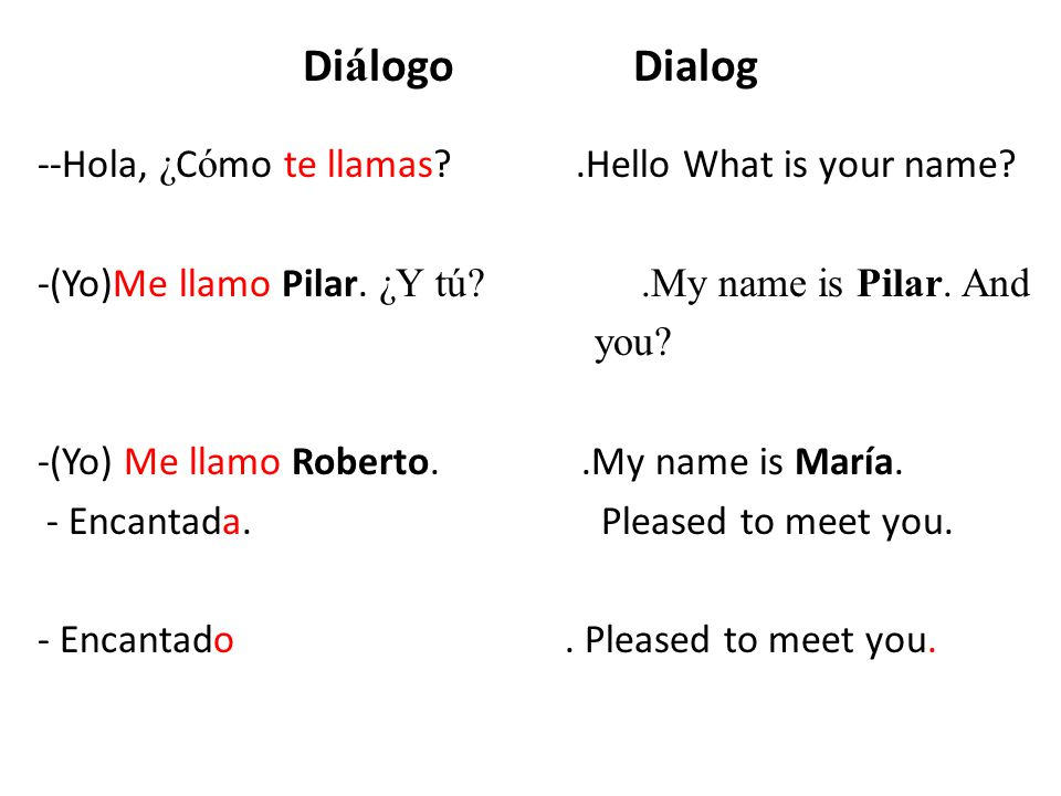 Di á logo Dialog --Hola, ¿ C ó mo te llamas?.Hello What is your name? -(Yo)Me llamo Pilar. ¿Y tú?.My name is Pilar. And you? -(Yo) Me llamo Roberto..M