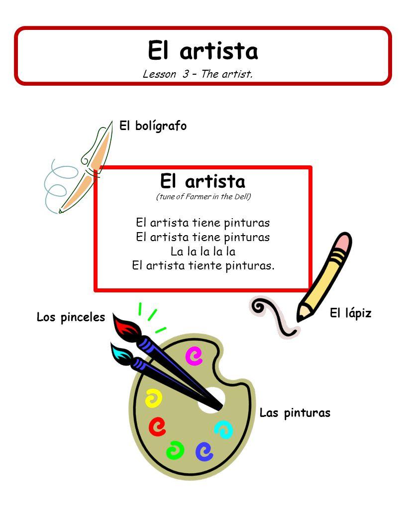 El artista Lesson 3 – The artist. El artista (tune of Farmer in the Dell) El artista tiene pinturas La la la la la El artista tiente pinturas. Los pin