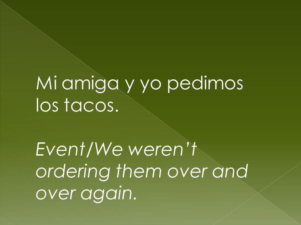 Mi amiga y yo pedimos los tacos. Event/We werent ordering them over and over again.