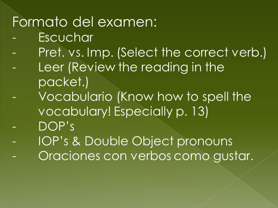 Formato del examen: -Escuchar -Pret. vs. Imp. (Select the correct verb.) -Leer (Review the reading in the packet.) -Vocabulario (Know how to spell the