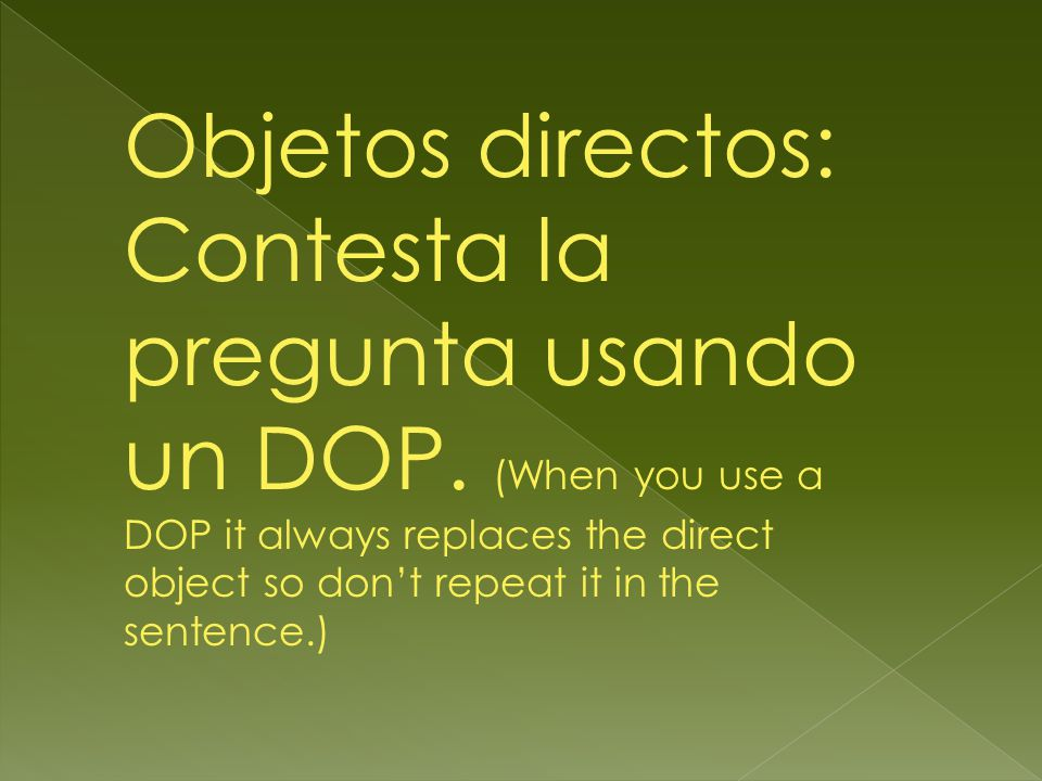 Objetos directos: Contesta la pregunta usando un DOP. (When you use a DOP it always replaces the direct object so dont repeat it in the sentence.)