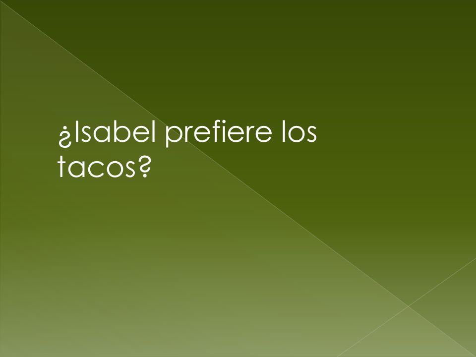 ¿Isabel prefiere los tacos?