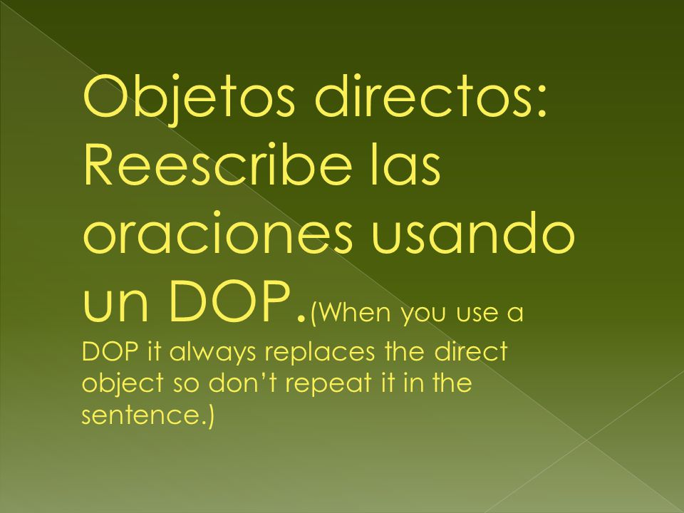 Objetos directos: Reescribe las oraciones usando un DOP. (When you use a DOP it always replaces the direct object so dont repeat it in the sentence.)