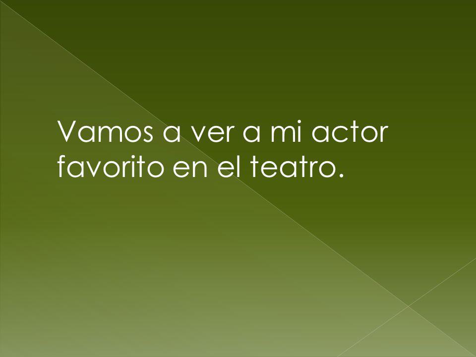 Vamos a ver a mi actor favorito en el teatro.