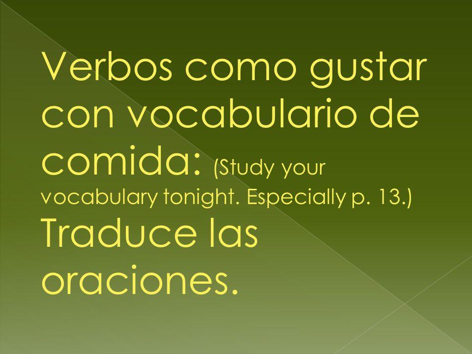 Verbos como gustar con vocabulario de comida: (Study your vocabulary tonight. Especially p. 13.) Traduce las oraciones.