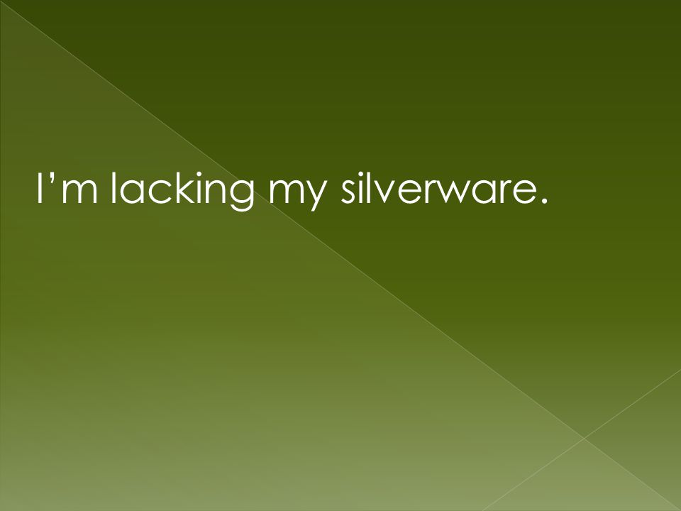 Im lacking my silverware.