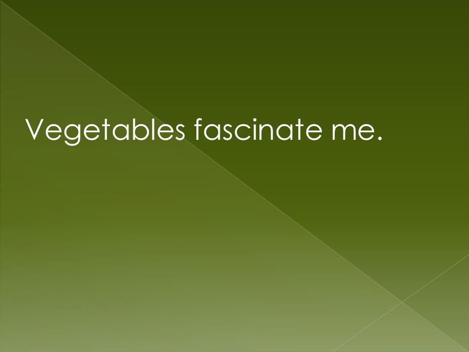 Vegetables fascinate me.