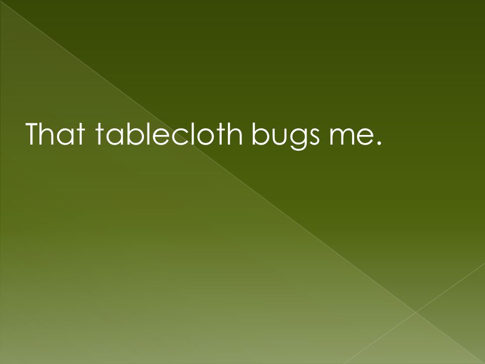 That tablecloth bugs me.