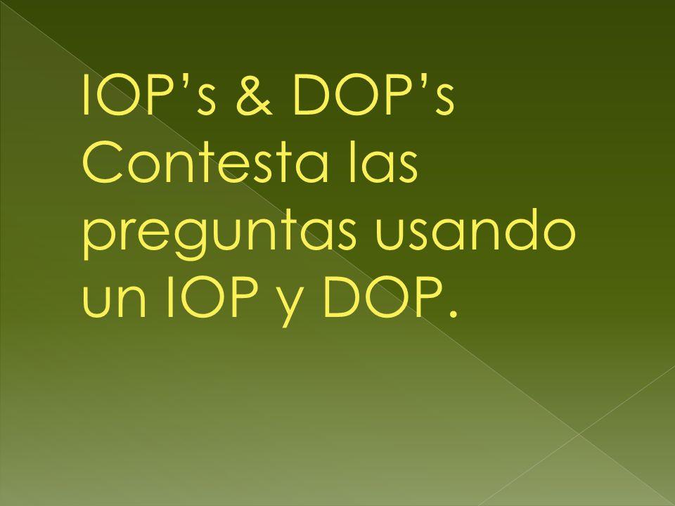 IOPs & DOPs Contesta las preguntas usando un IOP y DOP.