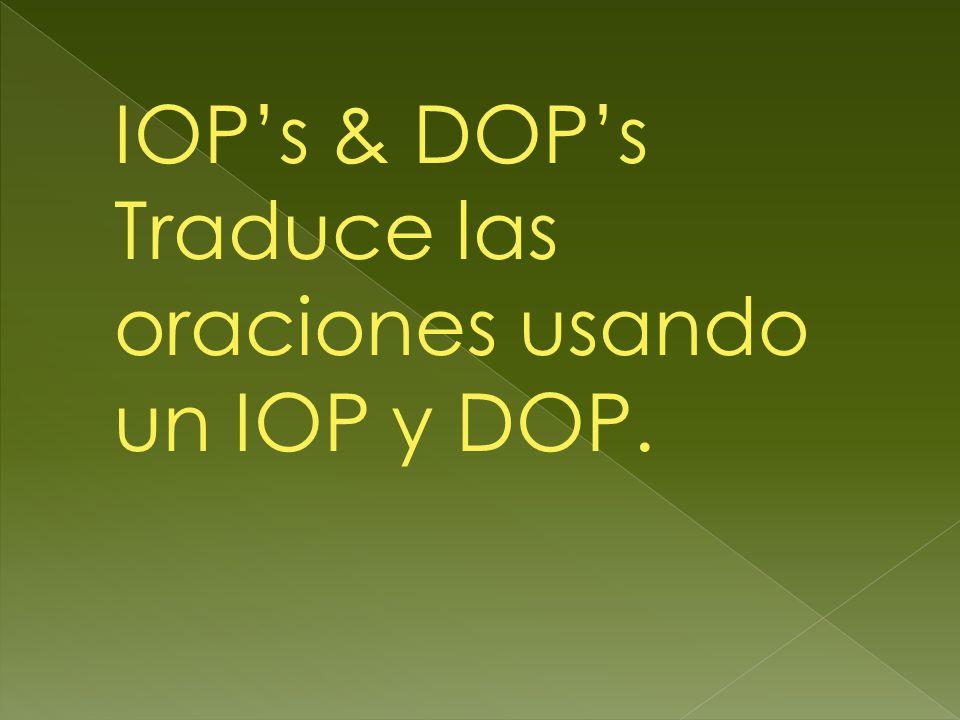 IOPs & DOPs Traduce las oraciones usando un IOP y DOP.