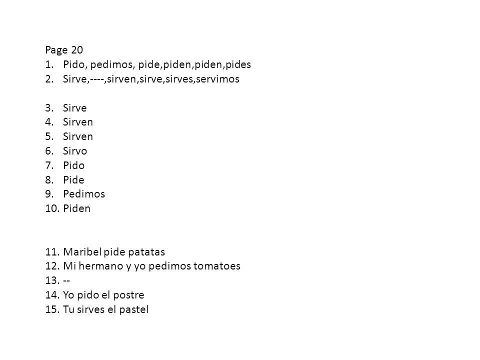 Page 20 1.Pido, pedimos, pide,piden,piden,pides 2.Sirve,----,sirven,sirve,sirves,servimos 3.Sirve 4.Sirven 5.Sirven 6.Sirvo 7.Pido 8.Pide 9.Pedimos 10